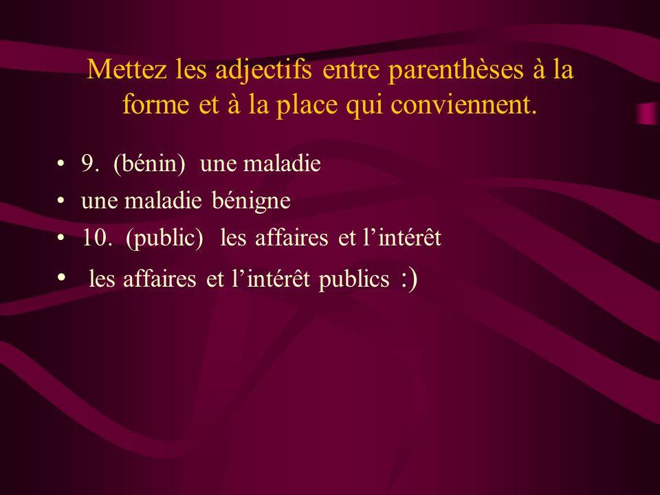Mettez les adjectifs entre parenthèses à la forme et à la place qui conviennent. 9. (bénin) une maladie une maladie bénigne 10. (public) les affaires