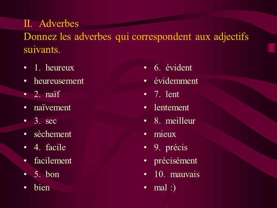 II. Adverbes Donnez les adverbes qui correspondent aux adjectifs suivants. 1. heureux heureusement 2. naïf naïvement 3. sec sèchement 4. facile facile