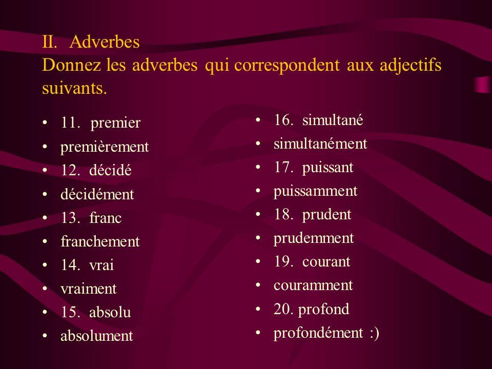 II. Adverbes Donnez les adverbes qui correspondent aux adjectifs suivants. 11. premier premièrement 12. décidé décidément 13. franc franchement 14. vr