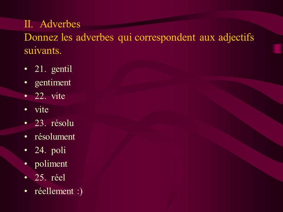 II. Adverbes Donnez les adverbes qui correspondent aux adjectifs suivants. 21. gentil gentiment 22. vite vite 23. résolu résolument 24. poli poliment