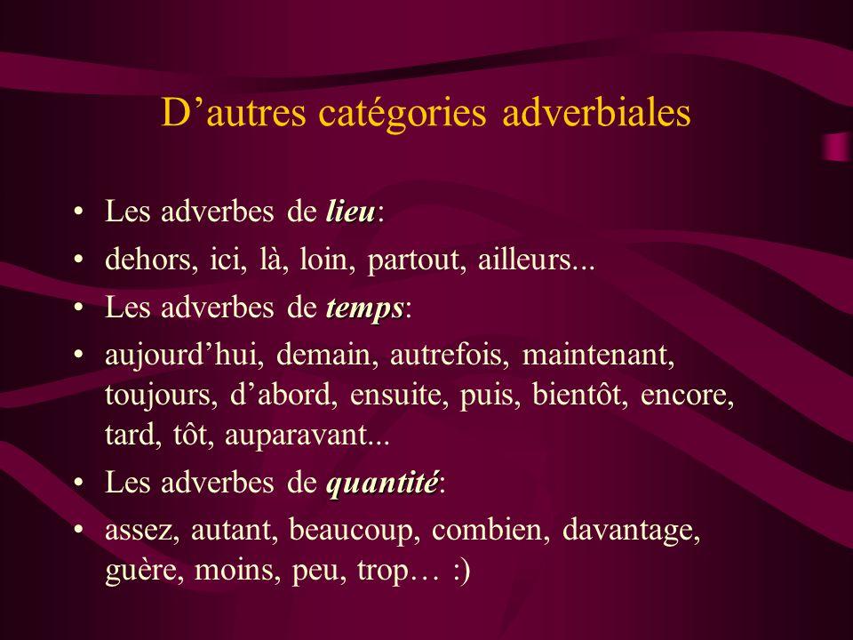 Dautres catégories adverbiales lieuLes adverbes de lieu: dehors, ici, là, loin, partout, ailleurs... tempsLes adverbes de temps: aujourdhui, demain, a