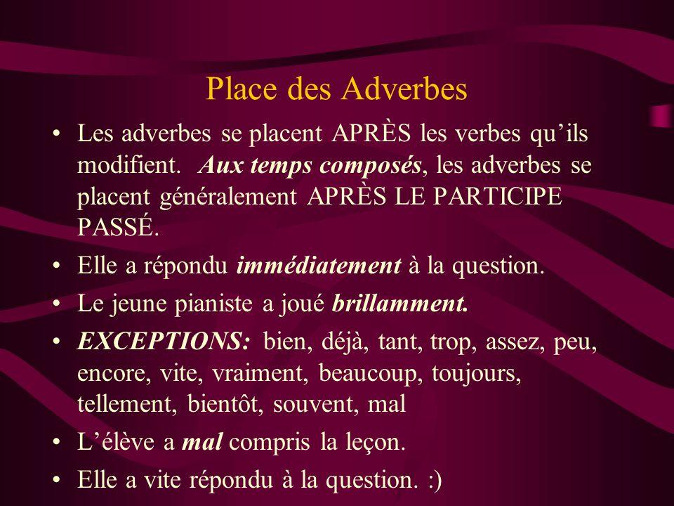Place des Adverbes Les adverbes se placent APRÈS les verbes quils modifient. Aux temps composés, les adverbes se placent généralement APRÈS LE PARTICI