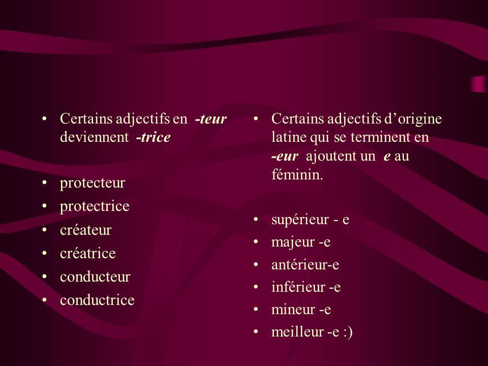 Certains adjectifs en -teur deviennent -trice protecteur protectrice créateur créatrice conducteur conductrice Certains adjectifs dorigine latine qui