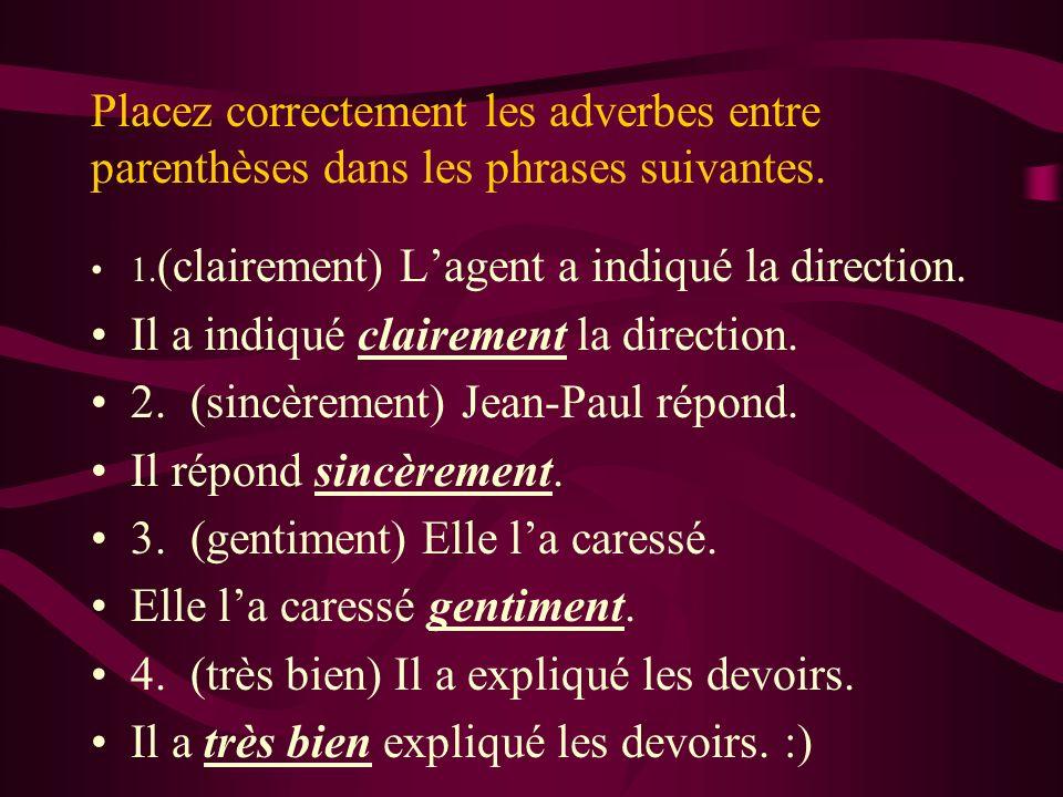 Placez correctement les adverbes entre parenthèses dans les phrases suivantes. 1. (clairement) Lagent a indiqué la direction. Il a indiqué clairement