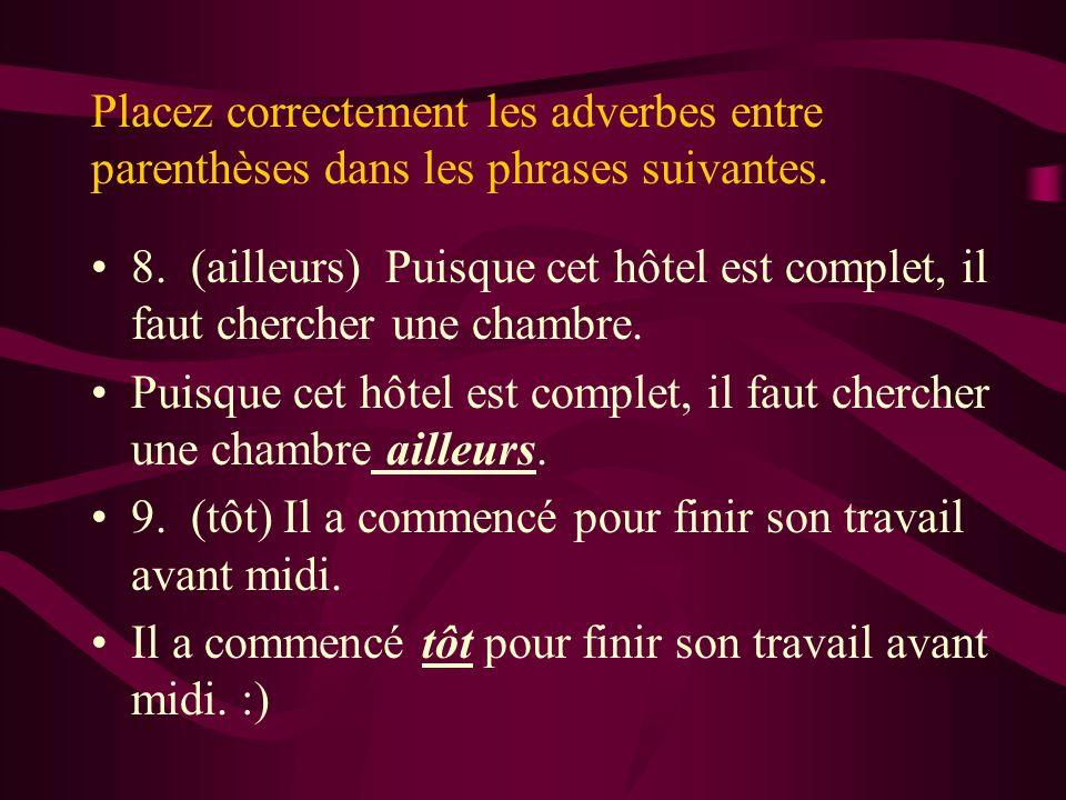 Placez correctement les adverbes entre parenthèses dans les phrases suivantes. 8. (ailleurs) Puisque cet hôtel est complet, il faut chercher une chamb