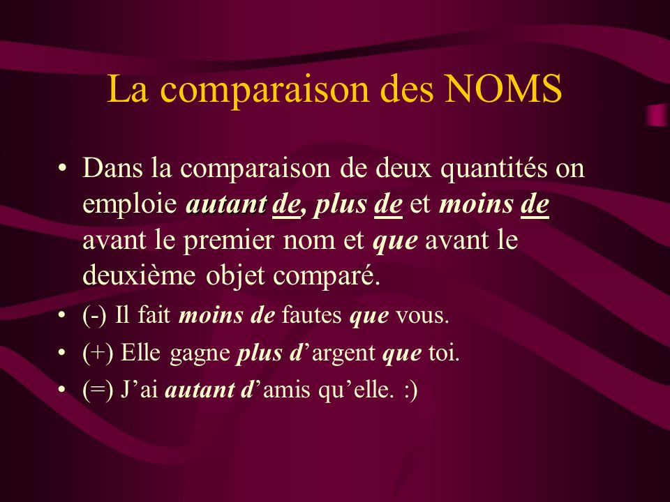 La comparaison des NOMS autantDans la comparaison de deux quantités on emploie autant de, plus de et moins de avant le premier nom et que avant le deu