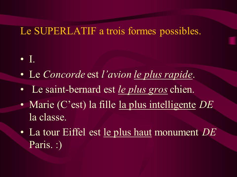 Le SUPERLATIF a trois formes possibles. I. Le Concorde est lavion le plus rapide. Le saint-bernard est le plus gros chien. Marie (Cest) la fille la pl