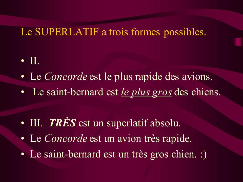 Le SUPERLATIF a trois formes possibles. II. Le Concorde est le plus rapide des avions. Le saint-bernard est le plus gros des chiens. III. TRÈS est un