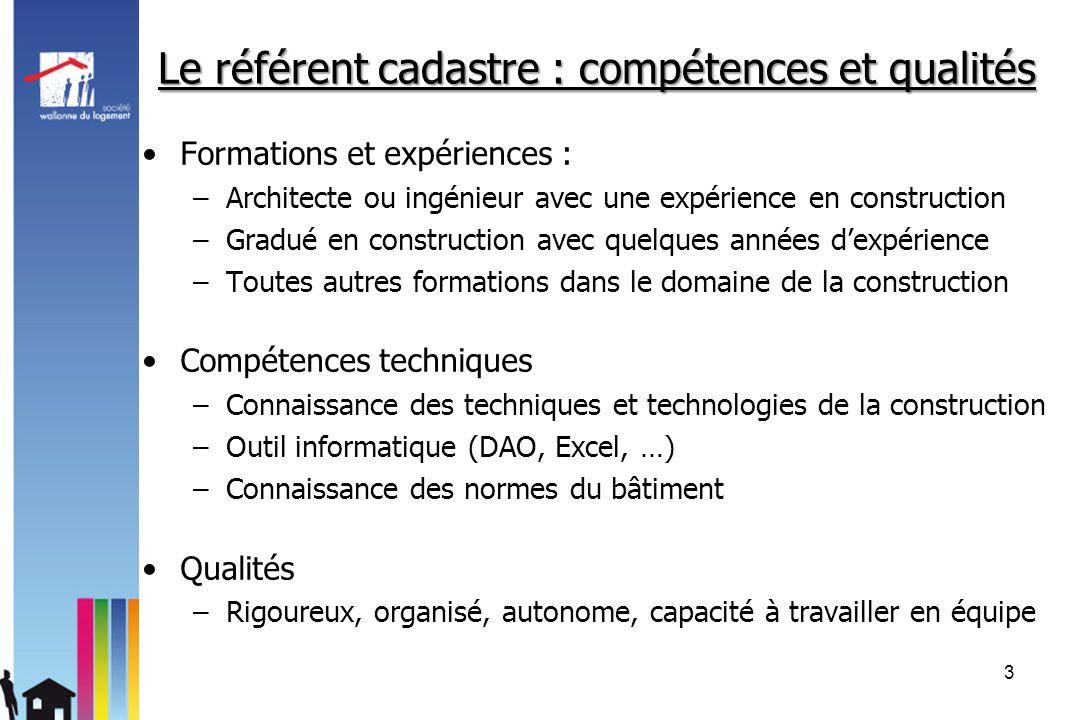 Le référent cadastre : compétences et qualités Formations et expériences : –Architecte ou ingénieur avec une expérience en construction –Gradué en con