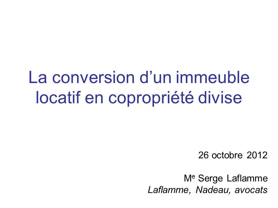 La conversion dun immeuble locatif en copropriété divise 26 octobre 2012 M e Serge Laflamme Laflamme, Nadeau, avocats