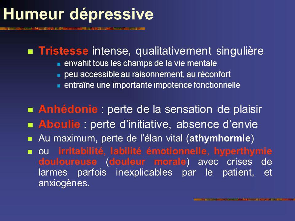 Humeur dépressive Tristesse intense, qualitativement singulière envahit tous les champs de la vie mentale peu accessible au raisonnement, au réconfort