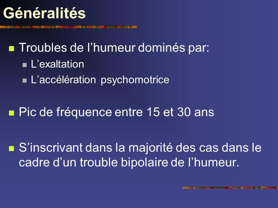 Généralités Troubles de lhumeur dominés par: Lexaltation Laccélération psychomotrice Pic de fréquence entre 15 et 30 ans Sinscrivant dans la majorité