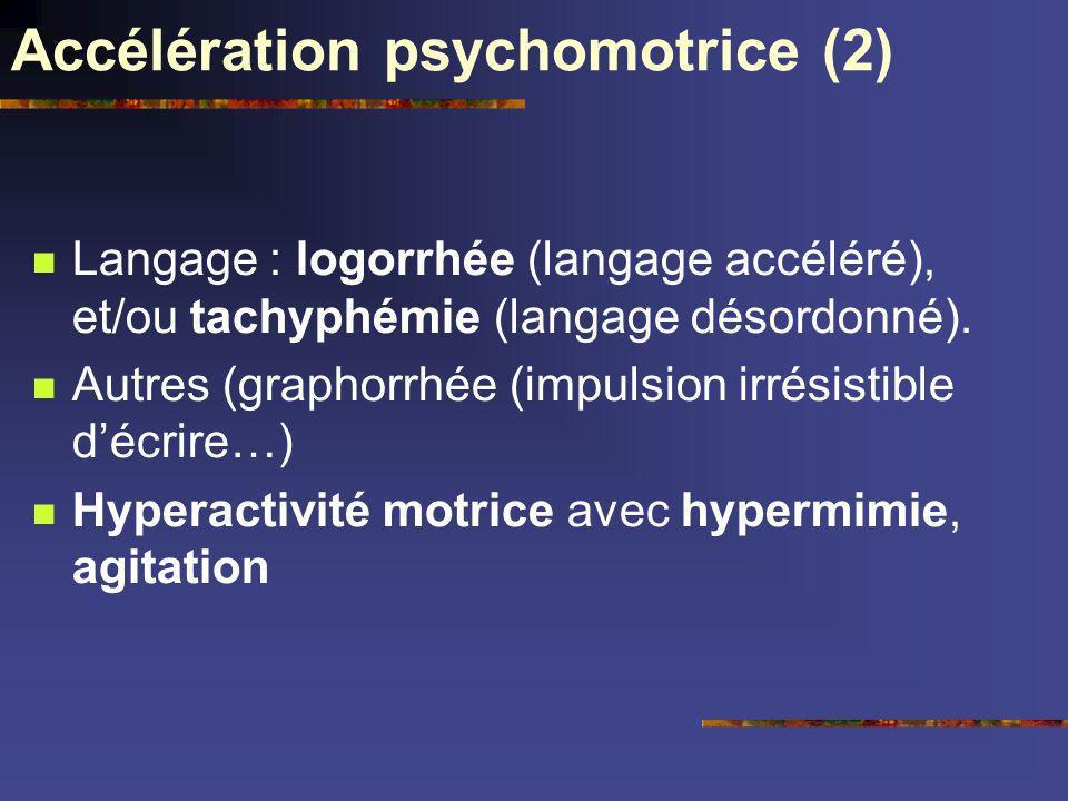 Accélération psychomotrice (2) Langage : logorrhée (langage accéléré), et/ou tachyphémie (langage désordonné). Autres (graphorrhée (impulsion irrésist