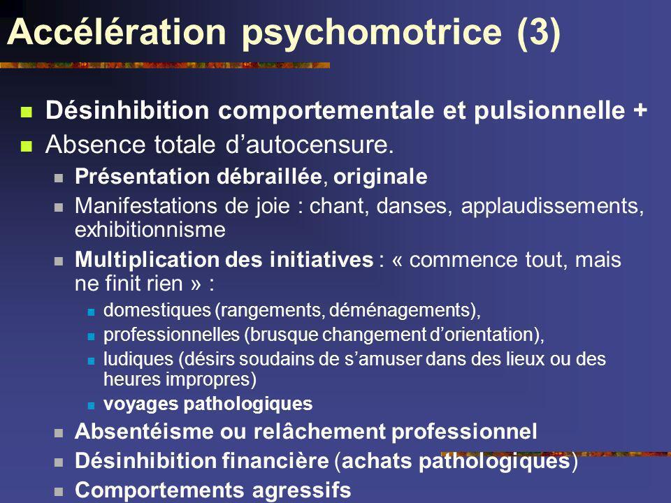 Accélération psychomotrice (3) Désinhibition comportementale et pulsionnelle + Absence totale dautocensure. Présentation débraillée, originale Manifes