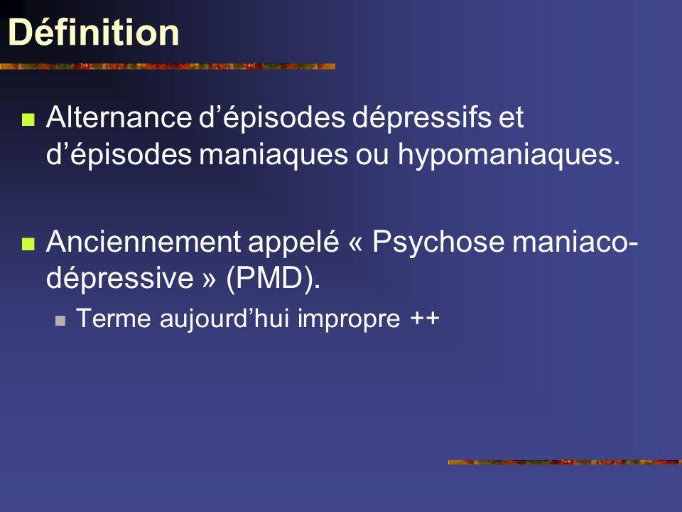 Définition Alternance dépisodes dépressifs et dépisodes maniaques ou hypomaniaques. Anciennement appelé « Psychose maniaco- dépressive » (PMD). Terme
