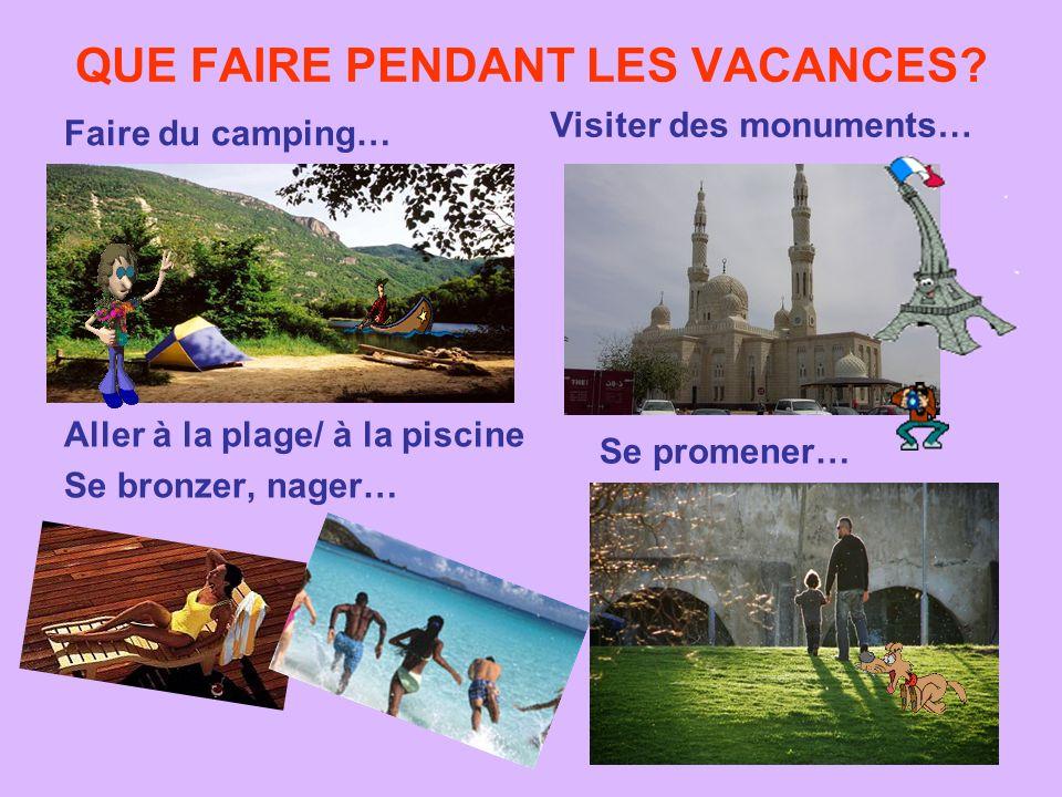 QUE FAIRE PENDANT LES VACANCES? Faire du camping… Visiter des monuments… Aller à la plage/ à la piscine Se bronzer, nager… Se promener…