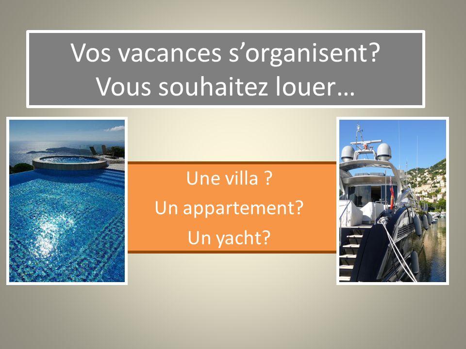 Vos vacances sorganisent? Vous souhaitez louer… Une villa ? Un appartement? Un yacht?