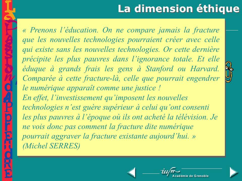 La dimension éthique La fracture numérique Dans nos pays (et parmi les enseignants !) Au niveau mondial (Michel SERRES) Inégalités Augmenter les écarts, ou contribuer à les réduire ?