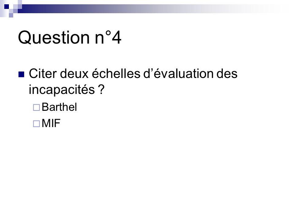 Question n°4 Citer deux échelles dévaluation des incapacités ? Barthel MIF