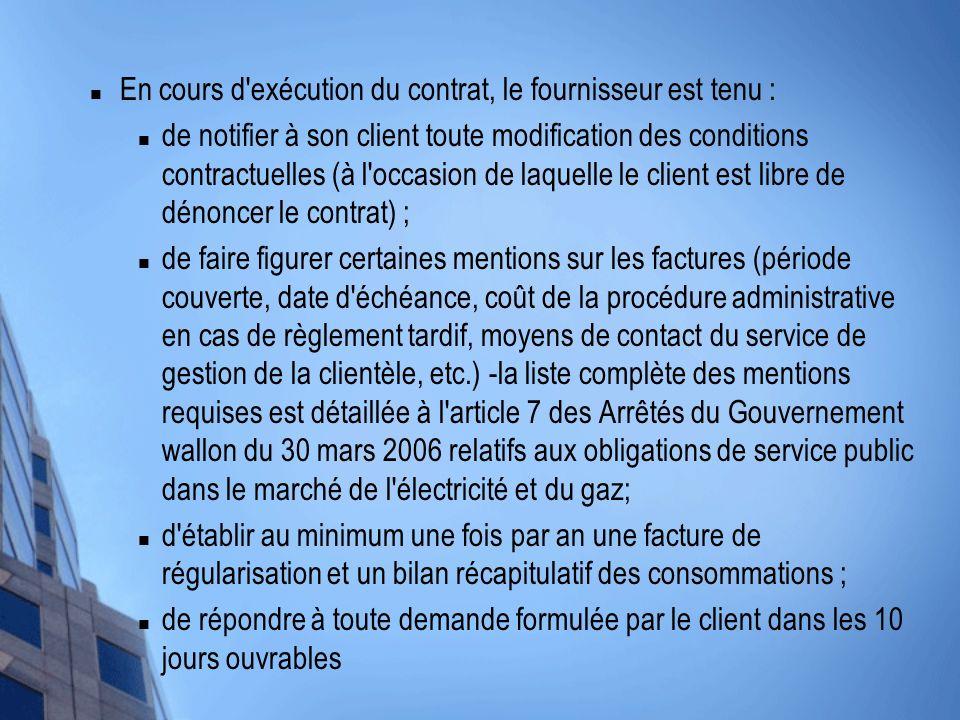 En cours d exécution du contrat, le fournisseur est tenu : de notifier à son client toute modification des conditions contractuelles (à l occasion de laquelle le client est libre de dénoncer le contrat) ; de faire figurer certaines mentions sur les factures (période couverte, date d échéance, coût de la procédure administrative en cas de règlement tardif, moyens de contact du service de gestion de la clientèle, etc.) -la liste complète des mentions requises est détaillée à l article 7 des Arrêtés du Gouvernement wallon du 30 mars 2006 relatifs aux obligations de service public dans le marché de l électricité et du gaz; d établir au minimum une fois par an une facture de régularisation et un bilan récapitulatif des consommations ; de répondre à toute demande formulée par le client dans les 10 jours ouvrables
