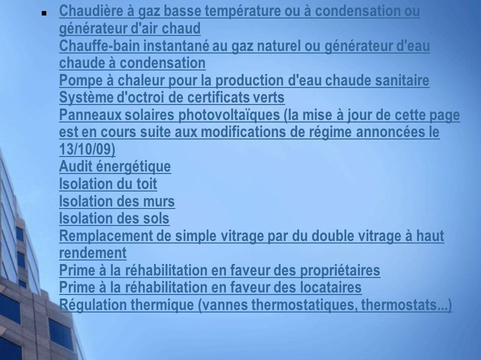 Chaudière à gaz basse température ou à condensation ou générateur d air chaud Chauffe-bain instantané au gaz naturel ou générateur d eau chaude à condensation Pompe à chaleur pour la production d eau chaude sanitaire Système d octroi de certificats verts Panneaux solaires photovoltaïques (la mise à jour de cette page est en cours suite aux modifications de régime annoncées le 13/10/09) Audit énergétique Isolation du toit Isolation des murs Isolation des sols Remplacement de simple vitrage par du double vitrage à haut rendement Prime à la réhabilitation en faveur des propriétaires Prime à la réhabilitation en faveur des locataires Régulation thermique (vannes thermostatiques, thermostats...) Chaudière à gaz basse température ou à condensation ou générateur d air chaud Chauffe-bain instantané au gaz naturel ou générateur d eau chaude à condensation Pompe à chaleur pour la production d eau chaude sanitaire Système d octroi de certificats verts Panneaux solaires photovoltaïques (la mise à jour de cette page est en cours suite aux modifications de régime annoncées le 13/10/09) Audit énergétique Isolation du toit Isolation des murs Isolation des sols Remplacement de simple vitrage par du double vitrage à haut rendement Prime à la réhabilitation en faveur des propriétaires Prime à la réhabilitation en faveur des locataires Régulation thermique (vannes thermostatiques, thermostats...)