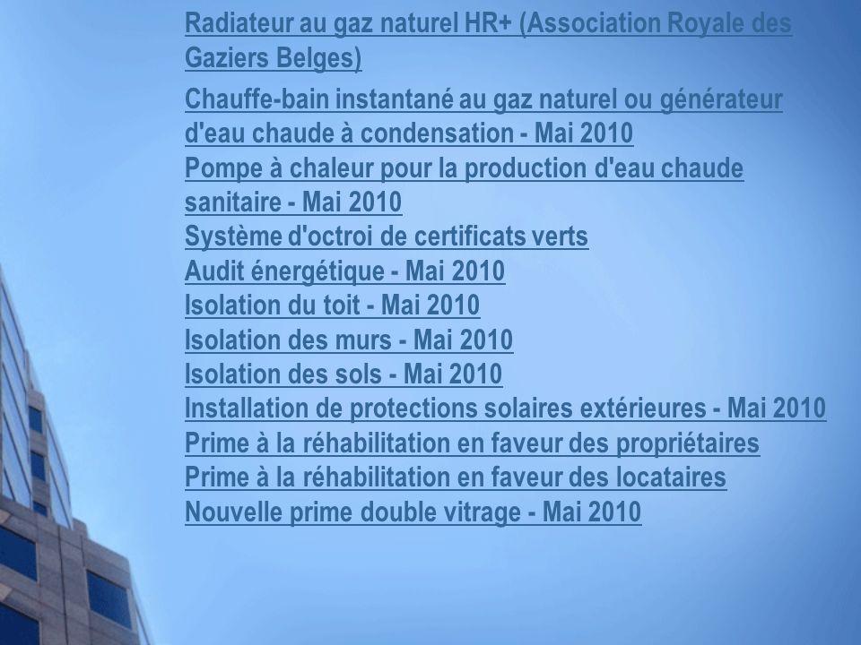 Radiateur au gaz naturel HR+ (Association Royale des Gaziers Belges) Chauffe-bain instantané au gaz naturel ou générateur d eau chaude à condensation - Mai 2010 Pompe à chaleur pour la production d eau chaude sanitaire - Mai 2010 Système d octroi de certificats verts Audit énergétique - Mai 2010 Isolation du toit - Mai 2010 Isolation des murs - Mai 2010 Isolation des sols - Mai 2010 Installation de protections solaires extérieures - Mai 2010 Prime à la réhabilitation en faveur des propriétaires Prime à la réhabilitation en faveur des locataires Nouvelle prime double vitrage - Mai 2010