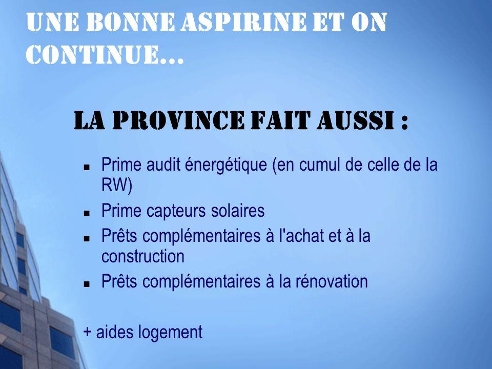 Une bonne aspirine et on continue… la Province fait aussi : Prime audit énergétique (en cumul de celle de la RW) Prime capteurs solaires Prêts complémentaires à l achat et à la construction Prêts complémentaires à la rénovation + aides logement