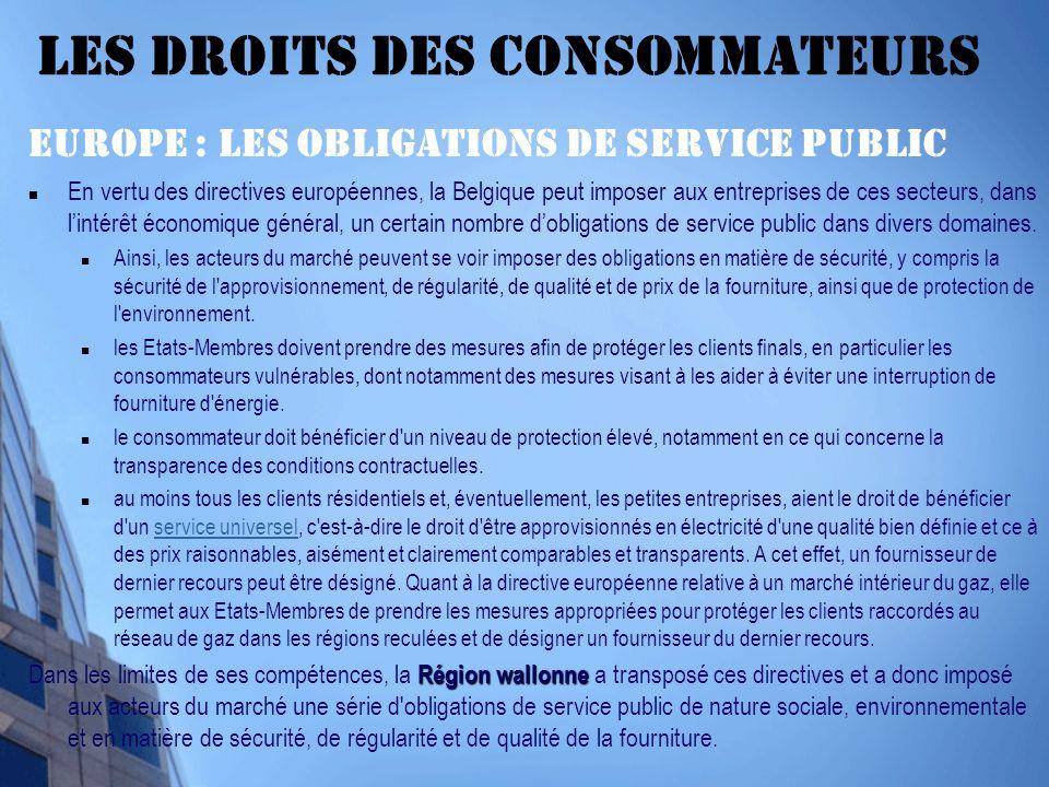 Les droits des Consommateurs EUROPE : Les obligations de service public En vertu des directives européennes, la Belgique peut imposer aux entreprises de ces secteurs, dans lintérêt économique général, un certain nombre dobligations de service public dans divers domaines.