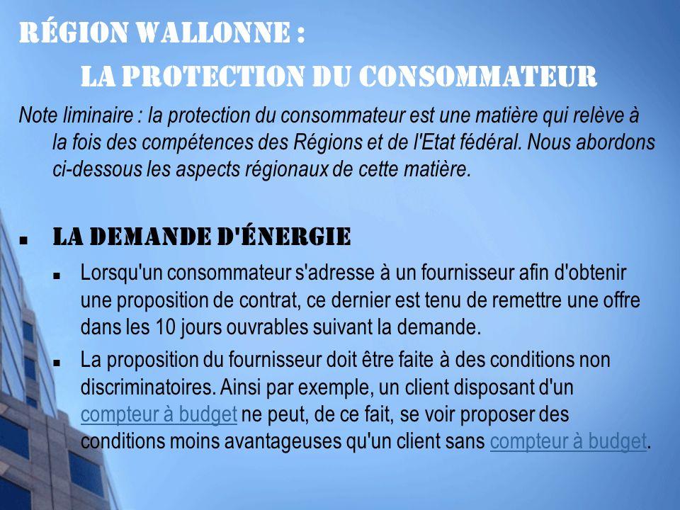 Région wallonne : La protection du consommateur Note liminaire : la protection du consommateur est une matière qui relève à la fois des compétences des Régions et de l Etat fédéral.