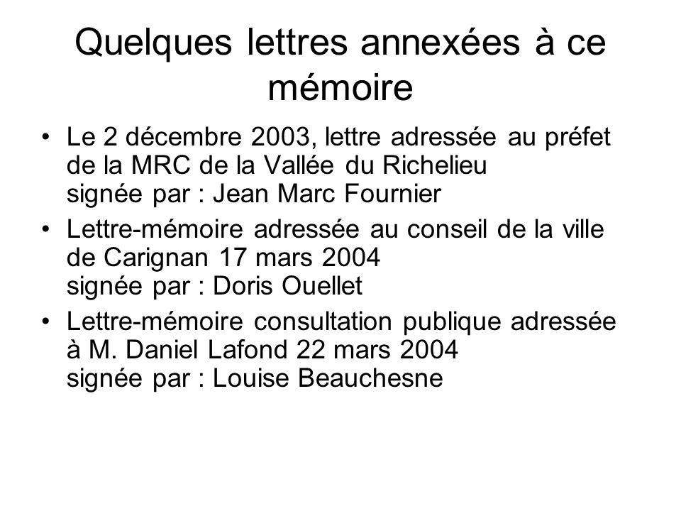 Quelques lettres annexées à ce mémoire Le 2 décembre 2003, lettre adressée au préfet de la MRC de la Vallée du Richelieu signée par : Jean Marc Fournier Lettre-mémoire adressée au conseil de la ville de Carignan 17 mars 2004 signée par : Doris Ouellet Lettre-mémoire consultation publique adressée à M.