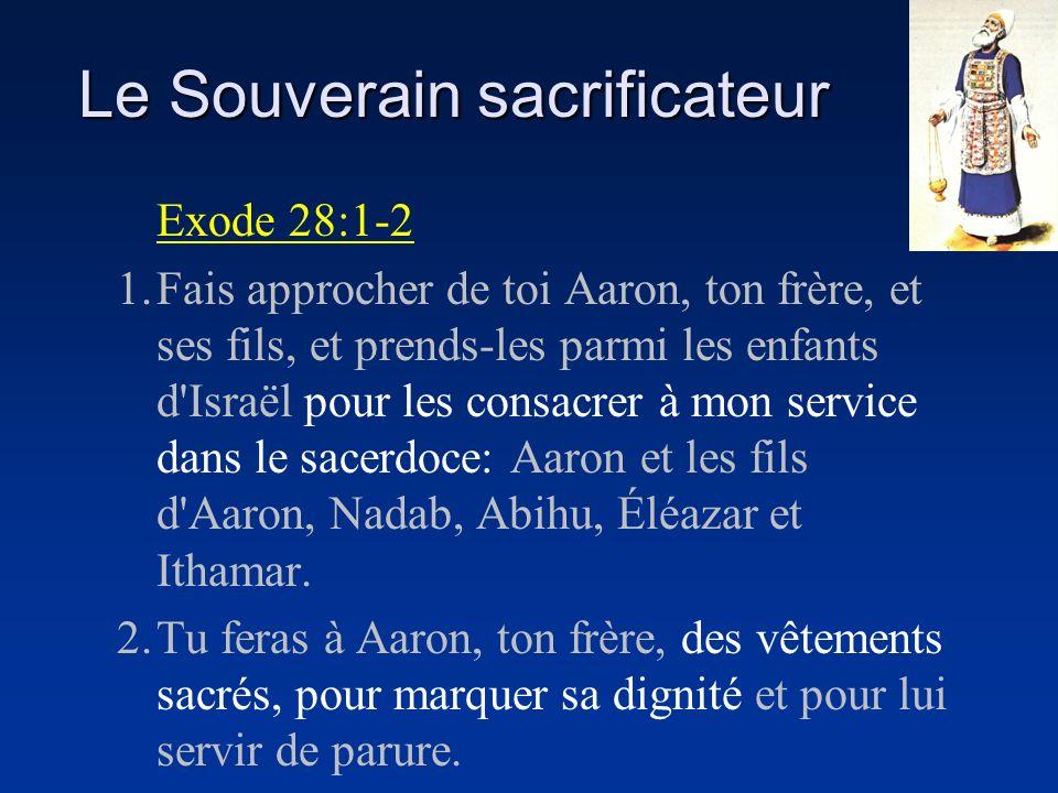 Le Souverain sacrificateur Exode 28:1-2 1.Fais approcher de toi Aaron, ton frère, et ses fils, et prends-les parmi les enfants d'Israël pour les consa