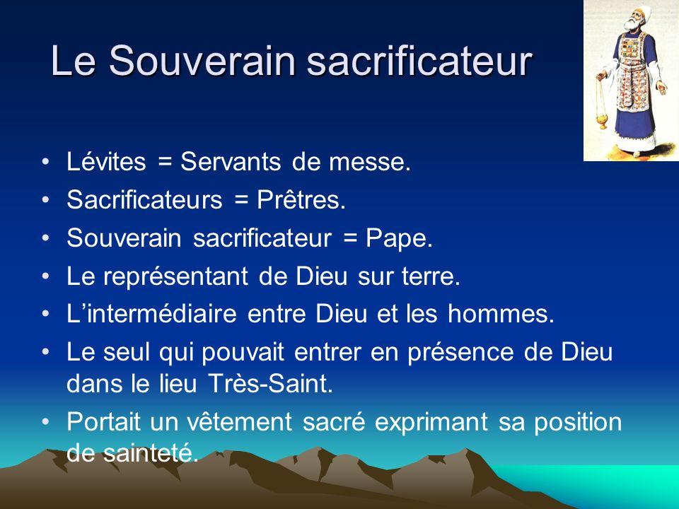 Le Souverain sacrificateur Lévites = Servants de messe. Sacrificateurs = Prêtres. Souverain sacrificateur = Pape. Le représentant de Dieu sur terre. L