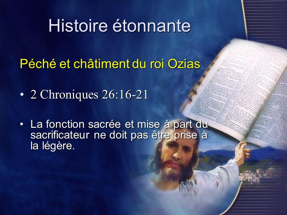 Histoire étonnante Péché et châtiment du roi Ozias 2 Chroniques 26:16-212 Chroniques 26:16-21 La fonction sacrée et mise à part du sacrificateur ne do