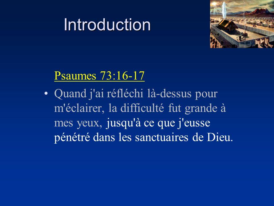 Introduction Psaumes 73:16-17 Quand j'ai réfléchi là-dessus pour m'éclairer, la difficulté fut grande à mes yeux, jusqu'à ce que j'eusse pénétré dans