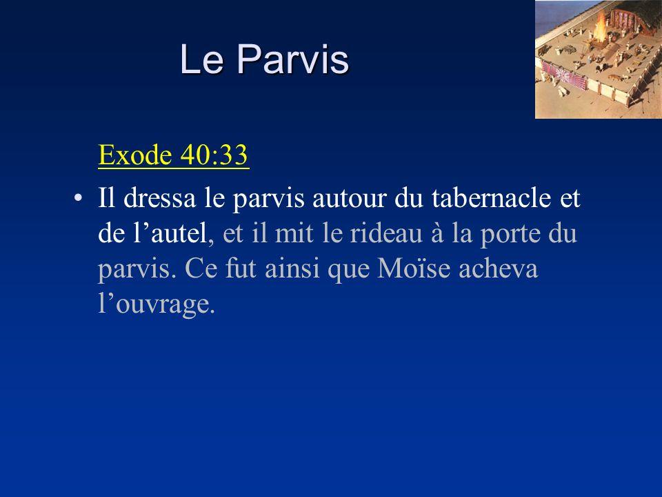 Le Parvis Exode 40:33 Il dressa le parvis autour du tabernacle et de lautel, et il mit le rideau à la porte du parvis. Ce fut ainsi que Moïse acheva l