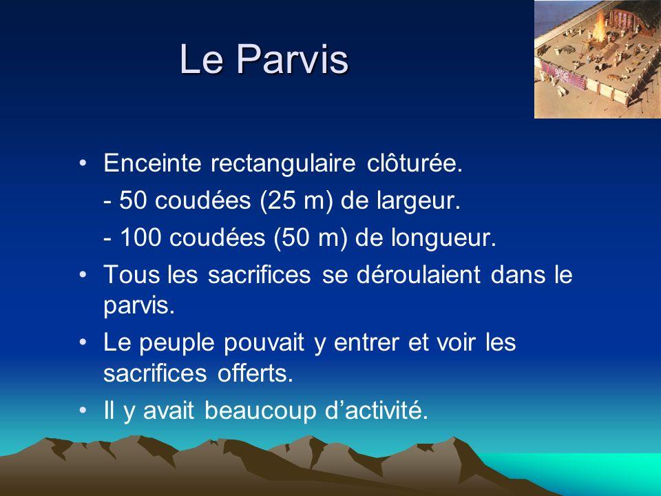 Le Parvis Enceinte rectangulaire clôturée. - 50 coudées (25 m) de largeur. - 100 coudées (50 m) de longueur. Tous les sacrifices se déroulaient dans l