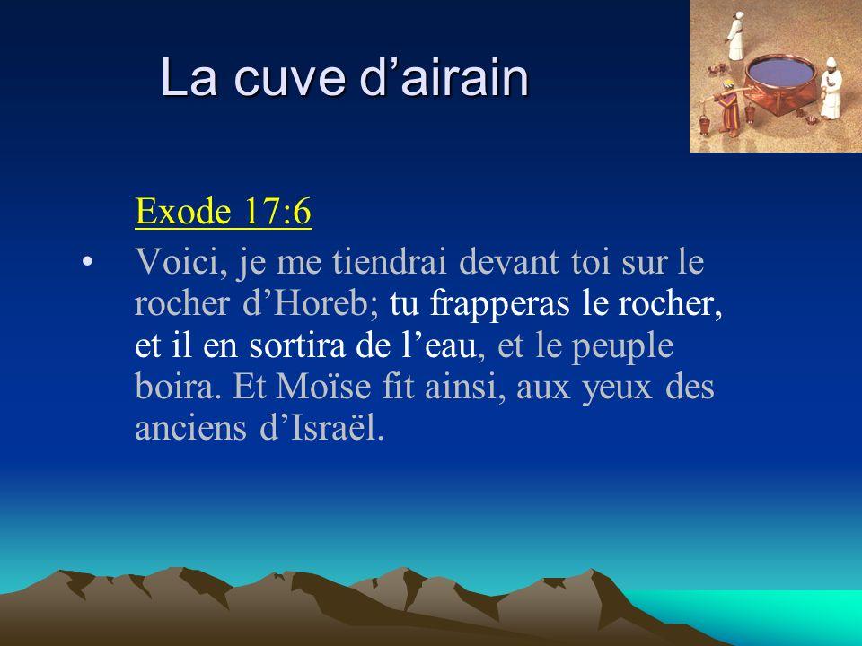 La cuve dairain Exode 17:6 Voici, je me tiendrai devant toi sur le rocher dHoreb; tu frapperas le rocher, et il en sortira de leau, et le peuple boira
