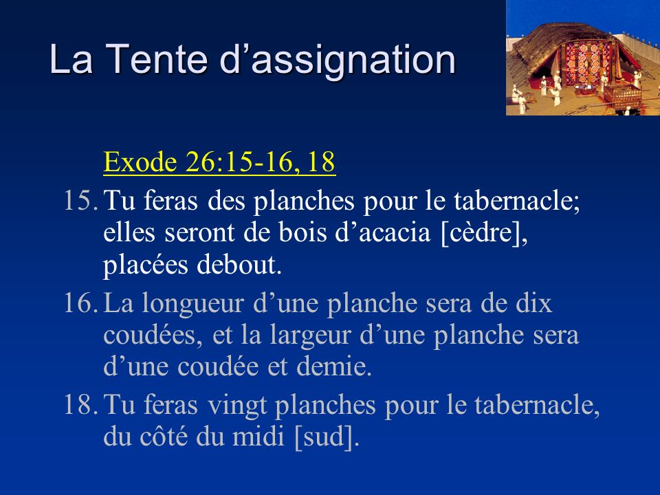 La Tente dassignation Exode 26:15-16, 18 15.Tu feras des planches pour le tabernacle; elles seront de bois dacacia [cèdre], placées debout. 16.La long