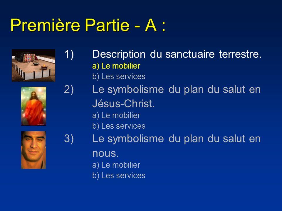 Première Partie - A : 1)Description du sanctuaire terrestre. a) Le mobilier b) Les services 2)Le symbolisme du plan du salut en Jésus-Christ. a) Le mo