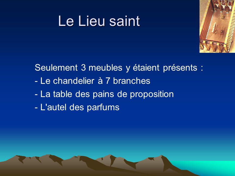 Le Lieu saint Seulement 3 meubles y étaient présents : - Le chandelier à 7 branches - La table des pains de proposition - L'autel des parfums