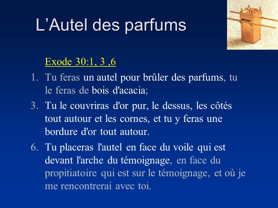 Exode 30:1, 3,6 1.Tu feras un autel pour brûler des parfums, tu le feras de bois d'acacia; 3.Tu le couvriras d'or pur, le dessus, les côtés tout autou