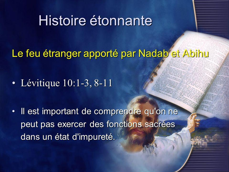 Histoire étonnante Le feu étranger apporté par Nadab et Abihu Lévitique 10:1-3, 8-11Lévitique 10:1-3, 8-11 Il est important de comprendre qu'on neIl e