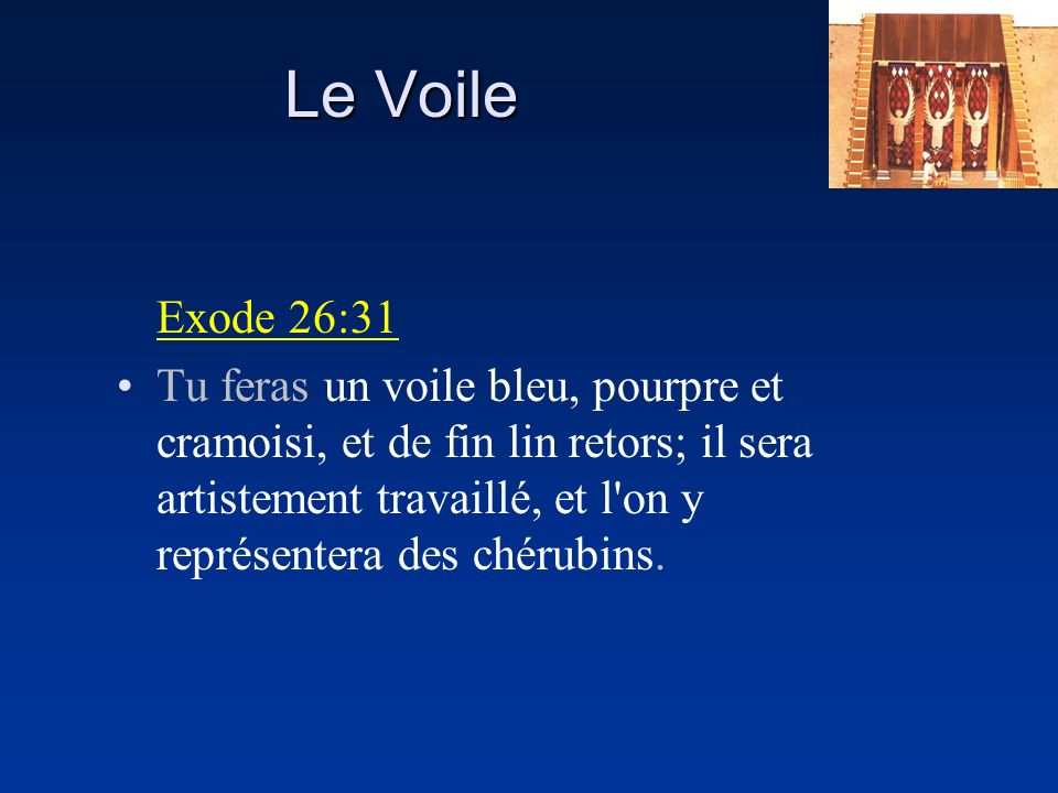 Exode 26:31 Tu feras un voile bleu, pourpre et cramoisi, et de fin lin retors; il sera artistement travaillé, et l'on y représentera des chérubins.