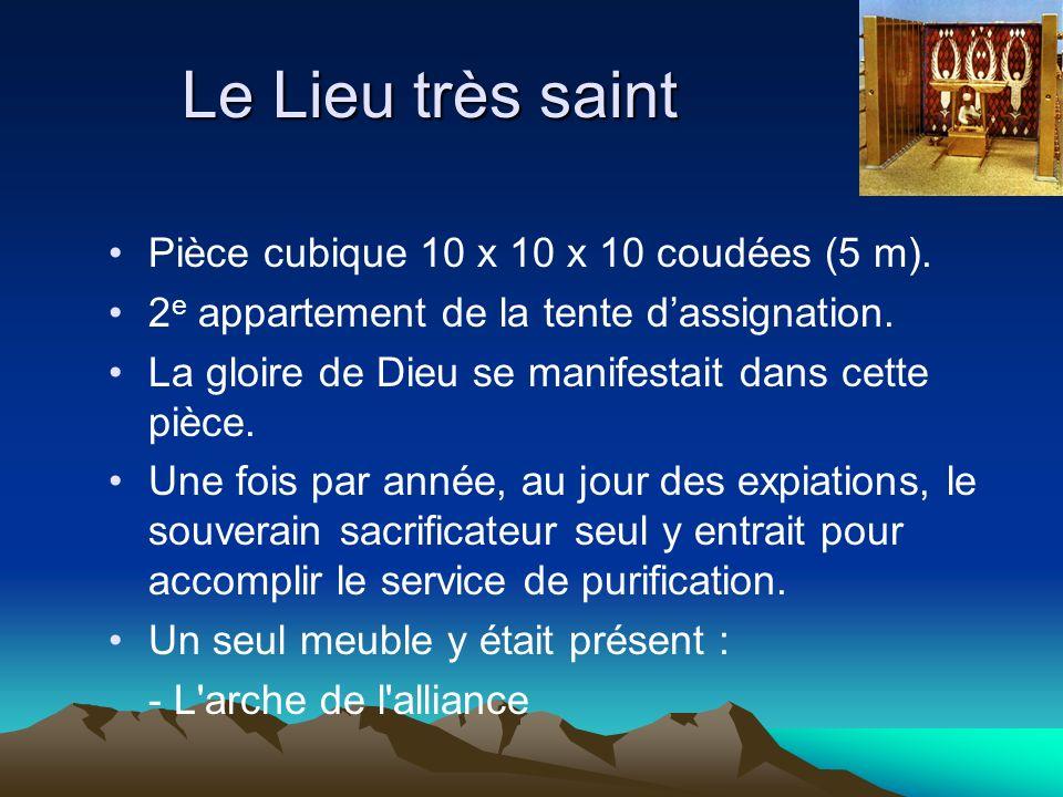 Le Lieu très saint Pièce cubique 10 x 10 x 10 coudées (5 m). 2 e appartement de la tente dassignation. La gloire de Dieu se manifestait dans cette piè