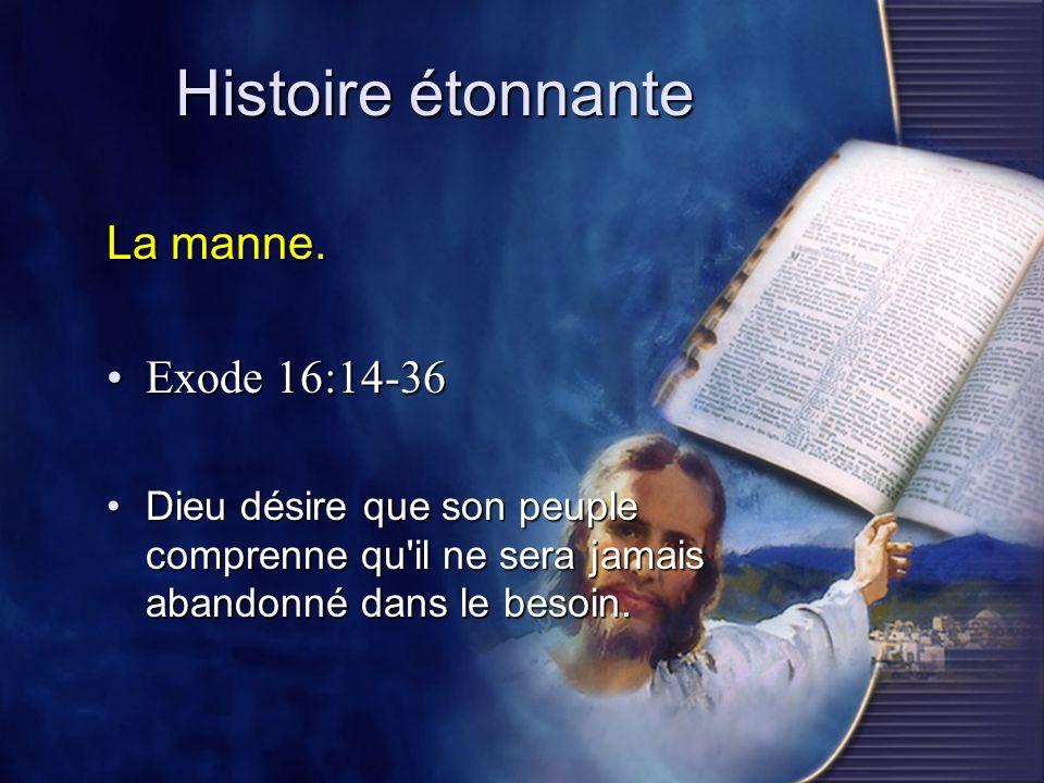 Histoire étonnante La manne. Exode 16:14-36Exode 16:14-36 Dieu désire que son peuple comprenne qu'il ne sera jamais abandonné dans le besoin.Dieu dési