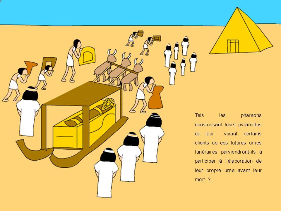 Tels les pharaons construisant leurs pyramides de leur vivant, certains clients de ces futures urnes funéraires parviendront-ils à participer à lélaboration de leur propre urne avant leur mort ?