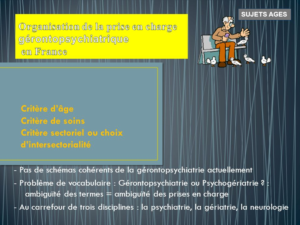 La pathologie et le traitement des affections psychiatrique > 65 ans (celles qui existaient < cet âge ou réapparaissent ou les démences) La psycho-gériatrie soccupe de : Lhygiène mentale, la prévention des troubles de la P.A., la psychologie de la pratique soignante.