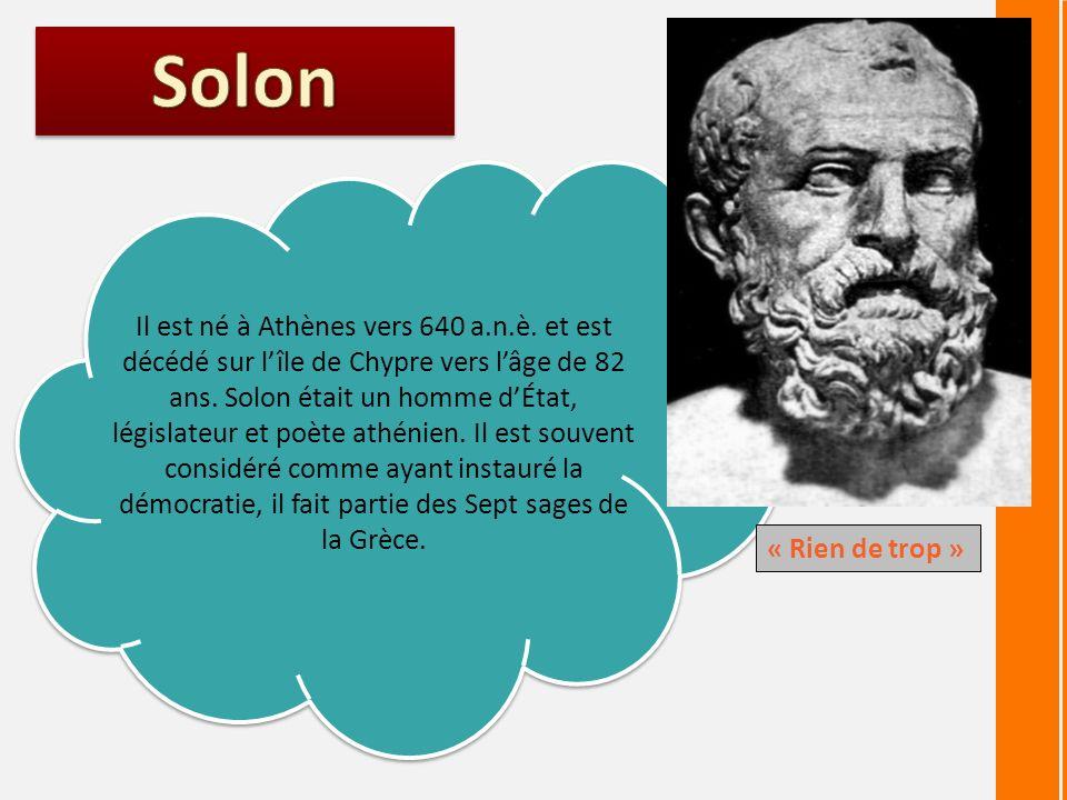 Il est né à Athènes vers 640 a.n.è. et est décédé sur lîle de Chypre vers lâge de 82 ans. Solon était un homme dÉtat, législateur et poète athénien. I