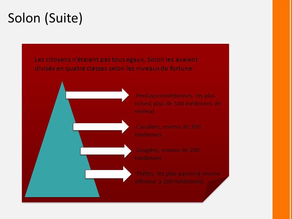 Solon (Suite) Les citoyens nétaient pas tous égaux, Solon les avaient divisés en quatre classes selon les niveaux de fortune: -Pentasociomédimnes, les