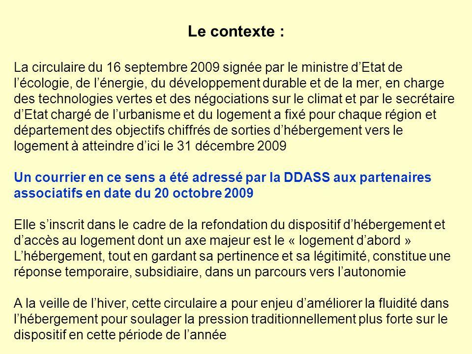 Le contexte : La circulaire du 16 septembre 2009 signée par le ministre dEtat de lécologie, de lénergie, du développement durable et de la mer, en charge des technologies vertes et des négociations sur le climat et par le secrétaire dEtat chargé de lurbanisme et du logement a fixé pour chaque région et département des objectifs chiffrés de sorties dhébergement vers le logement à atteindre dici le 31 décembre 2009 Un courrier en ce sens a été adressé par la DDASS aux partenaires associatifs en date du 20 octobre 2009 Elle sinscrit dans le cadre de la refondation du dispositif dhébergement et daccès au logement dont un axe majeur est le « logement dabord » Lhébergement, tout en gardant sa pertinence et sa légitimité, constitue une réponse temporaire, subsidiaire, dans un parcours vers lautonomie A la veille de lhiver, cette circulaire a pour enjeu daméliorer la fluidité dans lhébergement pour soulager la pression traditionnellement plus forte sur le dispositif en cette période de lannée